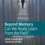 Beyond Memory: Can We Really Learn from the Past? / S. Gensburger & S. Lefranc