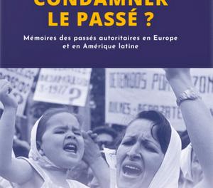 Condamner le passé ? Mémoires des passés autoritaires en Europe et en Amérique latine/F. Zalewski, S. Baby & L. Neumayer (dir.)