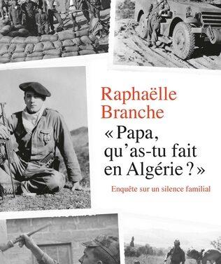 «Papa, qu'as-tu fait en Algérie ? Enquête sur un silence familial» / Raphaëlle Branche